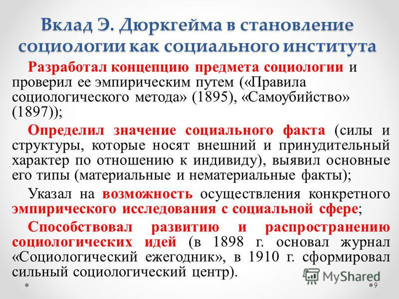 9 Вклад Э. Дюркгейма в становление социологии как социального института Разработал концепцию предмета социологии и проверил ее эмпирическим путем («Правила социологического метода» (1895), «Самоубийство» (1897)); Определил значение социального факта