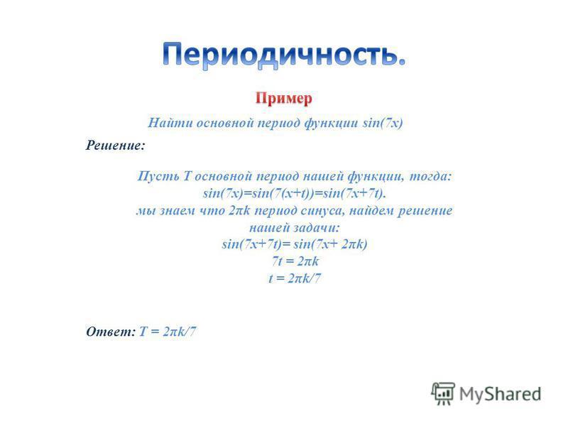 Найти основной период функции sin(7x) Решение: Ответ: T = 2πk/7 Пусть Т основной период нашей функции, тогда: sin(7x)=sin(7(x+t))=sin(7x+7t). мы знаем что 2πk период синуса, найдем решение нашей задачи: sin(7x+7t)= sin(7x+ 2πk) 7t = 2πk t = 2πk/7