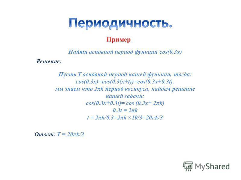 Найти основной период функции cos(0.3x) Решение: Ответ: T = 20πk/3 Пусть Т основной период нашей функции, тогда: cos(0.3x)=cos(0.3(x+t))=cos(0.3x+0.3t). мы знаем что 2πk период косинуса, найдем решение нашей задачи: cos(0.3x+0.3t)= cos (0.3x+ 2πk) 0.