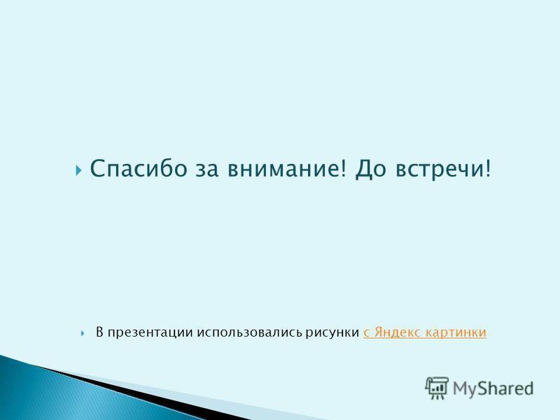 Спасибо за внимание! До встречи! В презентации использовались рисунки с Яндекс картинки с Яндекс картинки