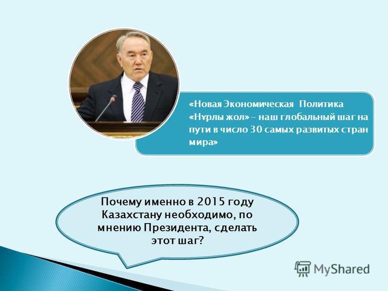 «Новая Экономическая Политика «Нұрлы жол» – наш глобальный шаг на пути в число 30 самых развитых стран мира» Почему именно в 2015 году Казахстану необходимо, по мнению Президента, сделать этот шаг?