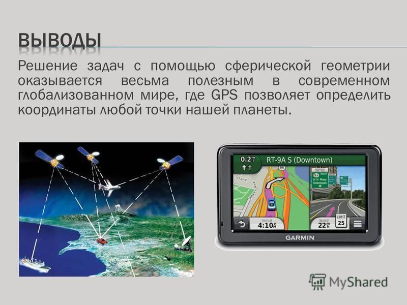 Решение задач с помощью сферической геометрии оказывается весьма полезным в современном глобализованном мире, где GPS позволяет определить координаты любой точки нашей планеты.