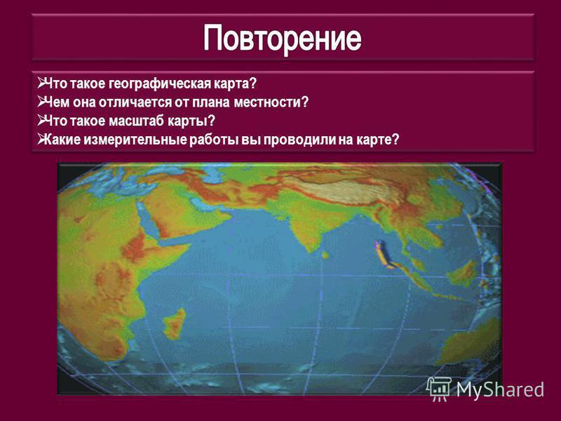 Что такое географическая карта? Чем она отличается от плана местности? Что такое масштаб карты? Какие измерительные работы вы проводили на карте? Что такое географическая карта? Чем она отличается от плана местности? Что такое масштаб карты? Какие из