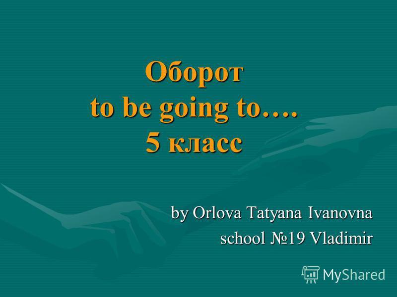 Оборот to be going to…. 5 класс by Orlova Tatyana Ivanovna school 19 Vladimir