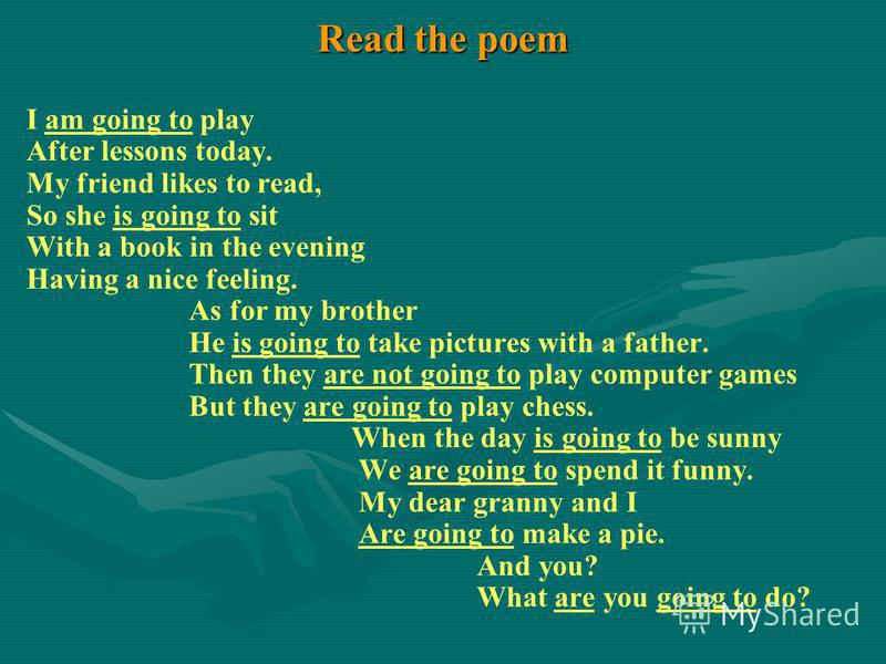 Read the poem I am going to play After lessons today. My friend likes to read, So she is going to sit With a book in the evening Having a nice feeling. As for my brother He is going to take pictures with a father. Then they are not going to play comp