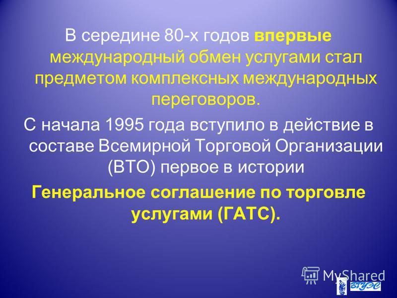 В середине 80-х годов впервые международный обмен услугами стал предметом комплексных международных переговоров. С начала 1995 года вступило в действие в составе Всемирной Торговой Организации (ВТО) первое в истории Генеральное соглашение по торговле