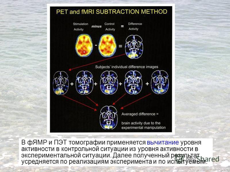 В фЯМР и ПЭТ томографии применяется вычитание уровня активности в контрольной ситуации из уровня активности в экспериментальной ситуации. Далее полученный результат усредняется по реализациям эксперимента и по испытуемым.