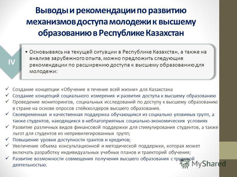 Выводы и рекомендации по развитию механизмов доступа молодежи к высшему образованию в Республике Казахстан IV Основываясь на текущей ситуации в Республике Казахстан, а также на анализе зарубежного опыта, можно предложить следующие рекомендации по рас