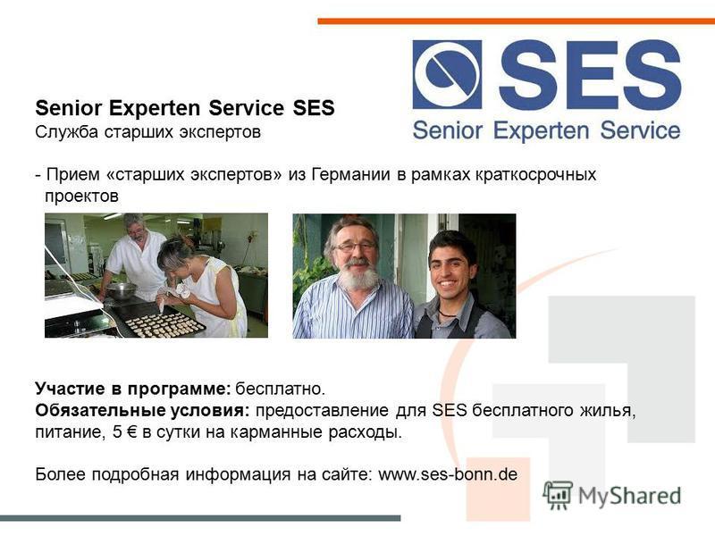 Senior Experten Service SES Служба старших экспертов - Прием «старших экспертов» из Германии в рамках краткосрочных проектов Участие в программе: бесплатно. Обязательные условия: предоставление для SES бесплатного жилья, питание, 5 в сутки на карманн