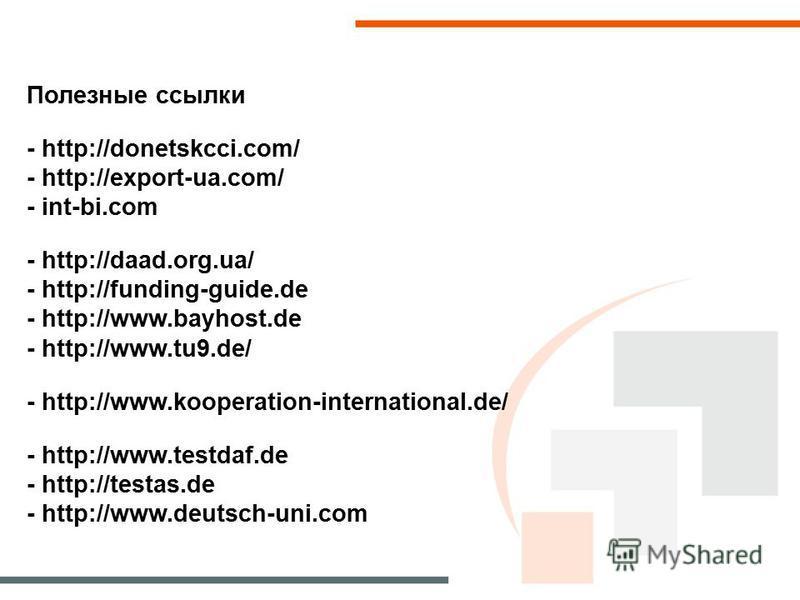 Полезные ссылки - http://donetskcci.com/ - http://export-ua.com/ - int-bi.com - http://daad.org.ua/ - http://funding-guide.de - http://www.bayhost.de - http://www.tu9.de/ - http://www.kooperation-international.de/ - http://www.testdaf.de - http://tes