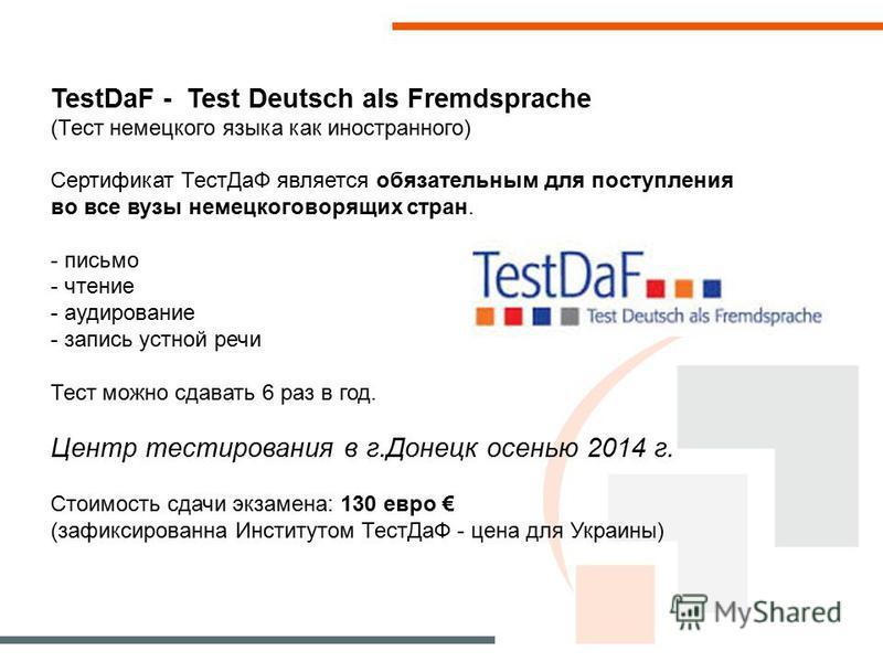 TestDaF - Test Deutsch als Fremdsprache (Тест немецкого языка как иностранного) Сертификат Тест ДаФ является обязательным для поступления во все вузы немецкоговорящих стран. - письмо - чтение - аудирование - запись устной речи Тест можно сдавать 6 ра