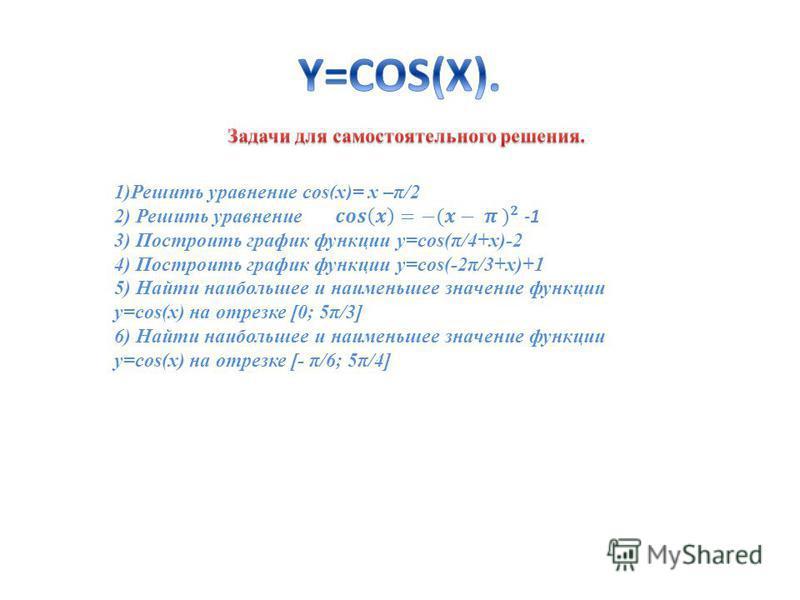 1)Решить уравнение cos(x)= x –π/2 2) Решить уравнение 3) Построить график функции y=cos(π/4+x)-2 4) Построить график функции y=cos(-2π/3+x)+1 5) Найти наибольшее и наименьшее значение функции y=cos(x) на отрезке [0; 5π/3] 6) Найти наибольшее и наимен