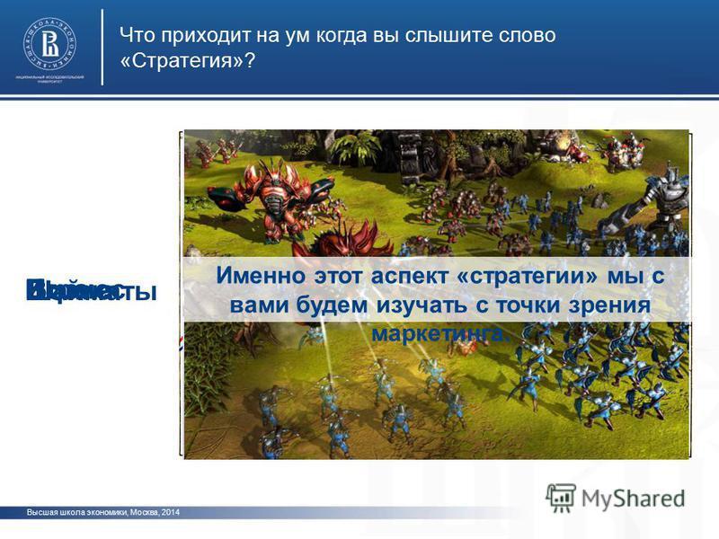 Высшая школа экономики, Москва, 2014 Что приходит на ум когда вы слышите слово «Стратегия»? Война Игра Шахматы Бизнес Именно этот аспект «стратегии» мы с вами будем изучать с точки зрения маркетинга.