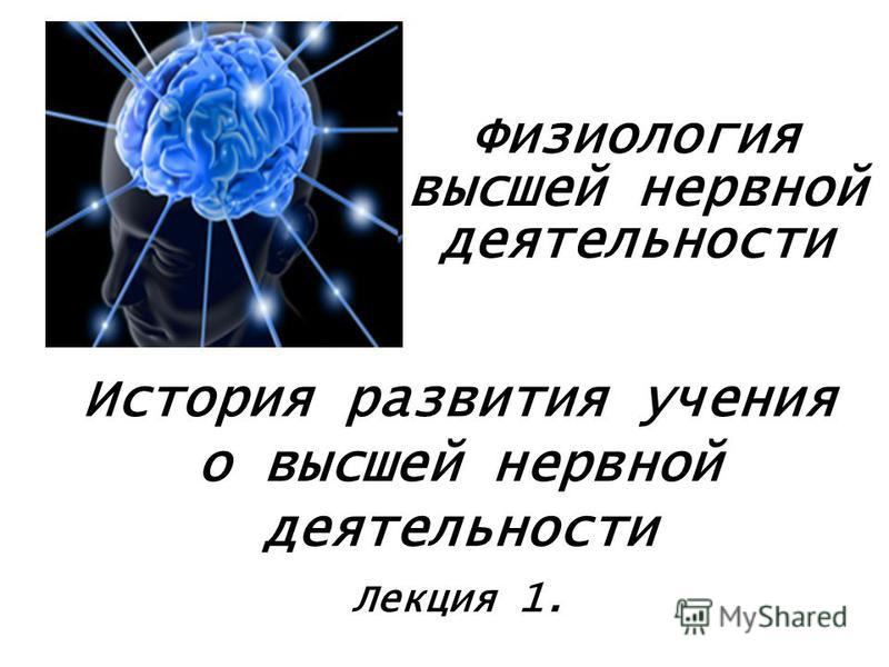 История развития учения о высшей нервной деятельности Лекция 1. Физиология высшей нервной деятельности