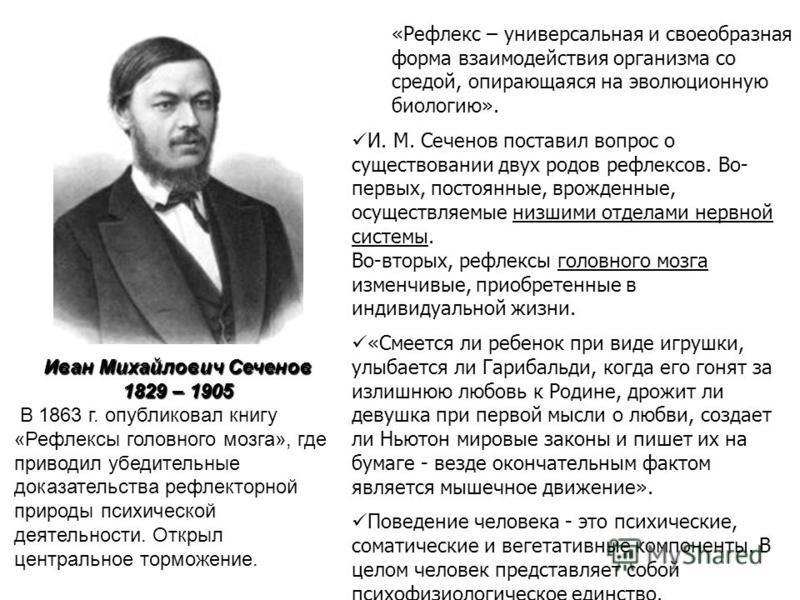 Иван Михайлович Сеченов 1829 – 1905 В 1863 г. опубликовал книгу «Рефлексы головного мозга», где приводил убедительные доказательства рефлекторной природы психической деятельности. Открыл центральное торможение. «Рефлекс – универсальная и своеобразная
