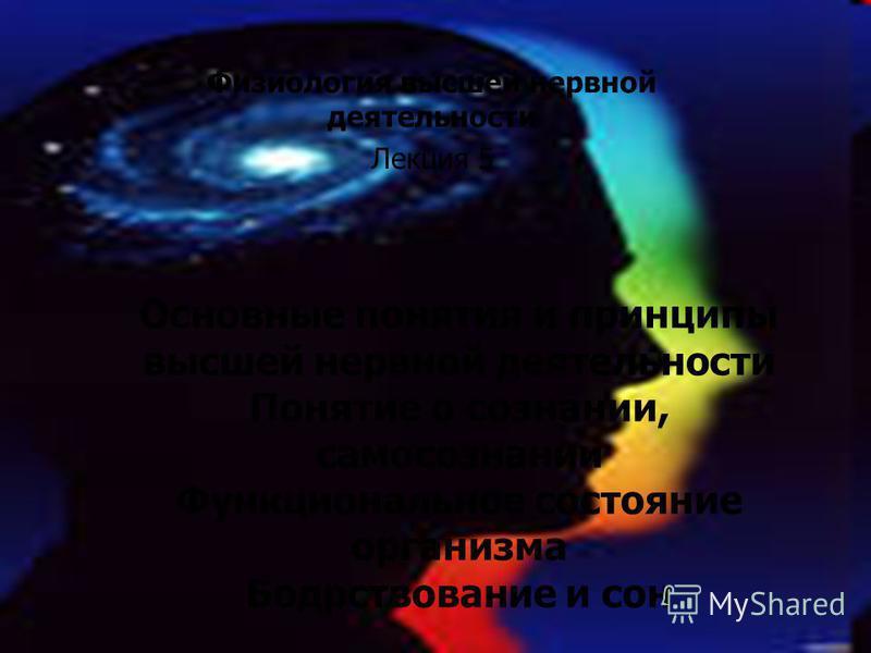 Физиология высшей нервной деятельности Лекция 5 Основные понятия и принципы высшей нервной деятельности Понятие о сознании, самосознании Функциональное состояние организма Бодрствование и сон