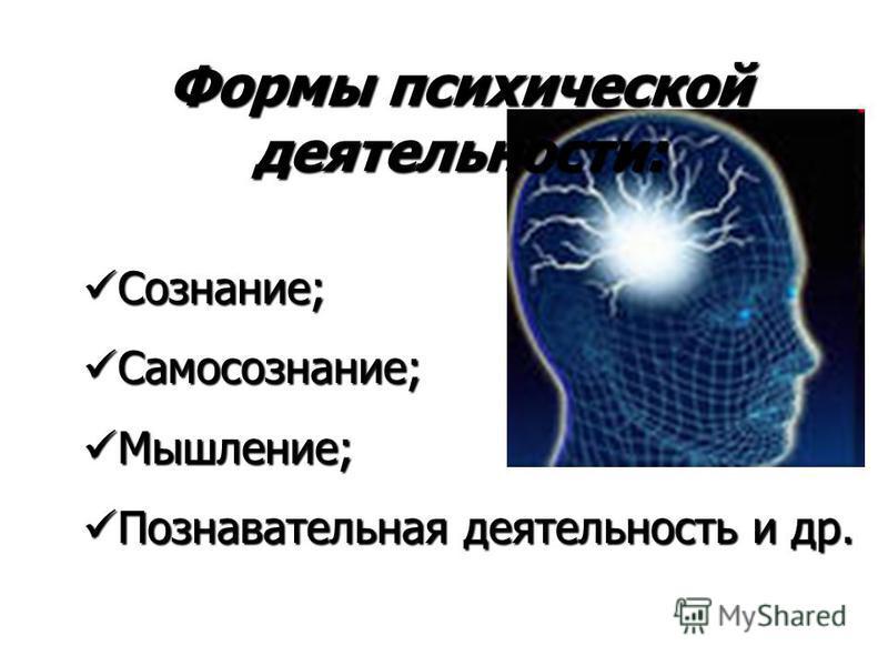 Формы психической деятельности: Сознание; Сознание; Самосознание; Самосознание; Мышление; Мышление; Познавательная деятельность и др. Познавательная деятельность и др.