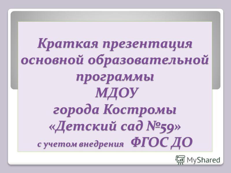 Краткая презентация основной образовательной программы МДОУ города Костромы «Детский сад 59» с учетом внедрения ФГОС ДО