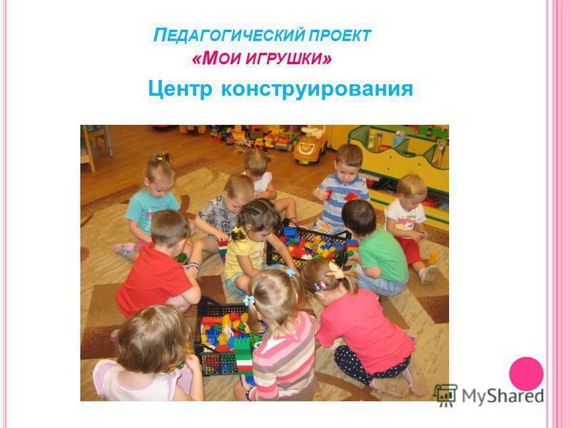 П ЕДАГОГИЧЕСКИЙ ПРОЕКТ «М ОИ ИГРУШКИ » Центр конструирования