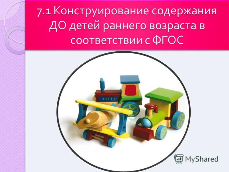 7.1 Конструирование содержания ДО детей раннего возраста в соответствии с ФГОС