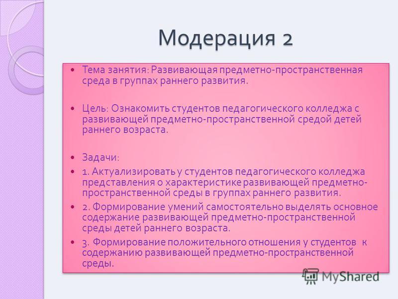 Модерация 2 Тема занятия : Развивающая предметно - пространственная среда в группах раннего развития. Цель : Ознакомить студентов педагогического колледжа с развивающей предметно - пространственной средой детей раннего возраста. Задачи : 1. Актуализи