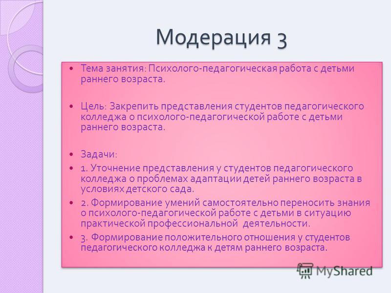 Модерация 3 Тема занятия : Психолого - педагогическая работа с детьми раннего возраста. Цель : Закрепить представления студентов педагогического колледжа о психолого - педагогической работе с детьми раннего возраста. Задачи : 1. Уточнение представлен