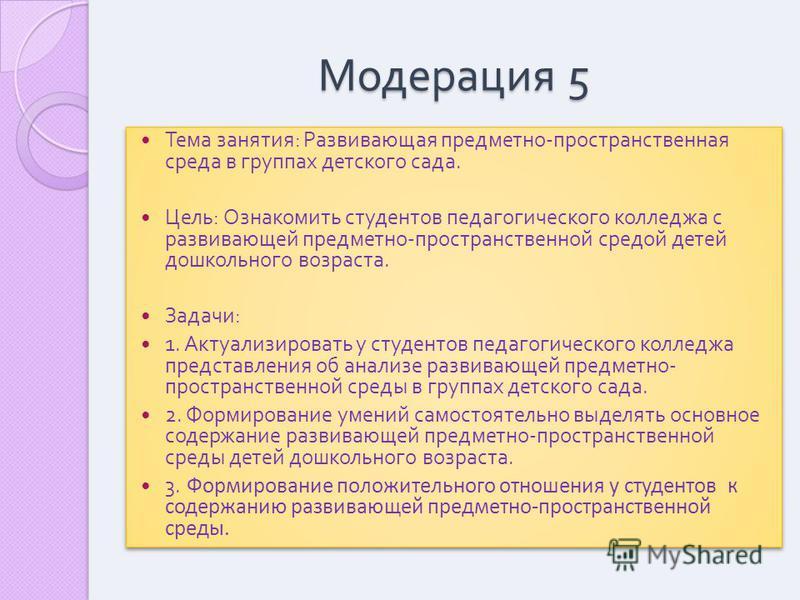 Модерация 5 Тема занятия : Развивающая предметно - пространственная среда в группах детского сада. Цель : Ознакомить студентов педагогического колледжа с развивающей предметно - пространственной средой детей дошкольного возраста. Задачи : 1. Актуализ