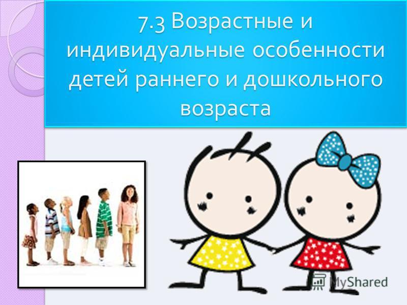 7.3 Возрастные и индивидуальные особенности детей раннего и дошкольного возраста