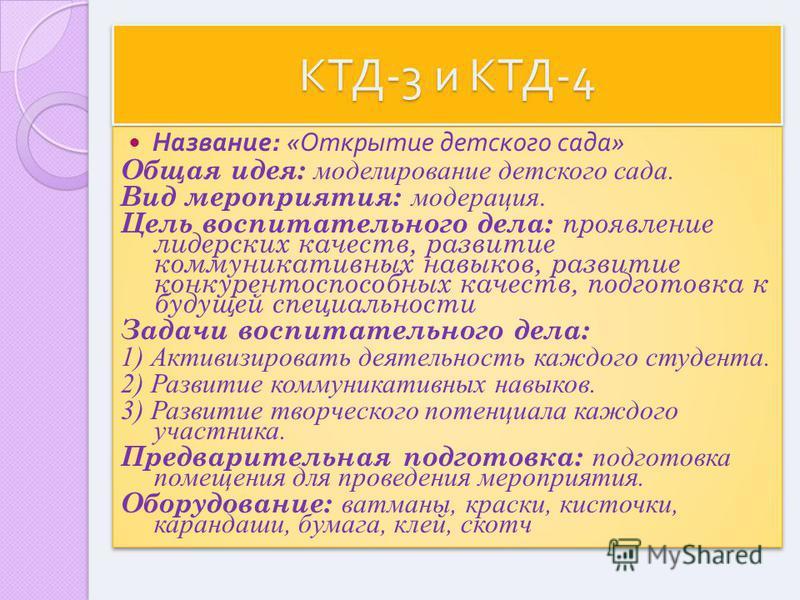 КТД -3 и КТД -4 Название : « Открытие детского сада » Общая идея: моделирование детского сада. Вид мероприятия: модерация. Цель воспитательного дела: проявление лидерских качеств, развитие коммуникативных навыков, развитие конкурентоспособных качеств