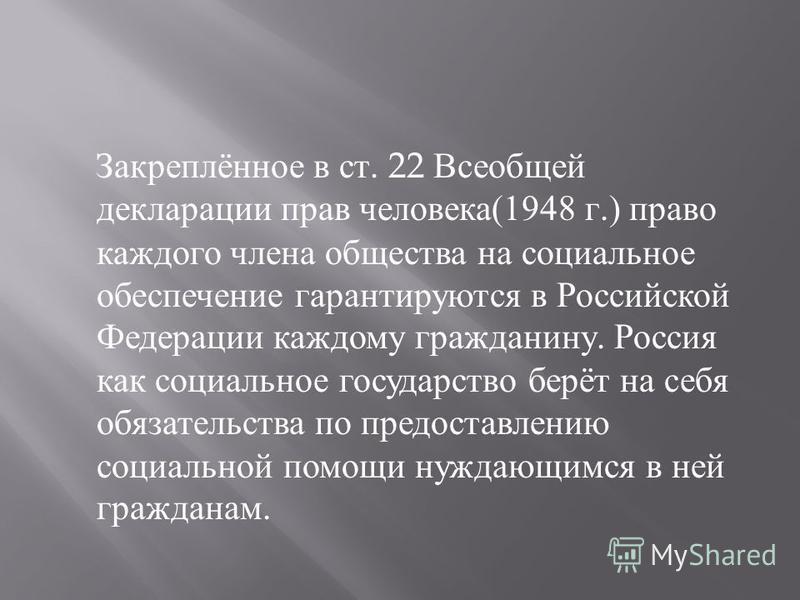 Закреплённое в ст. 22 Всеобщей декларации прав человека (1948 г.) право каждого члена общества на социальное обеспечение гарантируются в Российской Федерации каждому гражданину. Россия как социальное государство берёт на себя обязательства по предост