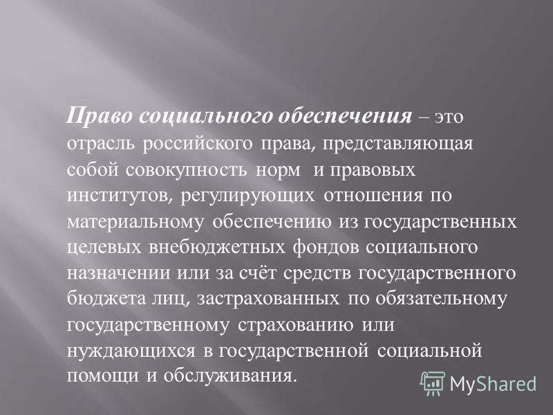 Право социального обеспечения – это отрасль российского права, представляющая собой совокупность норм и правовых институтов, регулирующих отношения по материальному обеспечению из государственных целевых внебюджетных фондов социального назначении или