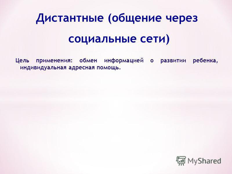 Дистантные (общение через социальные сети) Цель применения: обмен информацией о развитии ребенка, индивидуальная адресная помощь. формы Общение по e- mail Общение в Интернет- форумах Социальные сети
