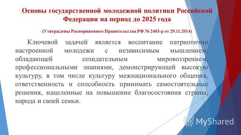 Основы государственной молодежной политики Российской Федерации на период до 2025 года (Утверждены Распоряжением Правительства РФ 2403-р от 29.11.2014) Ключевой задачей является воспитание патриотично настроенной молодежи с независимым мышлением, обл