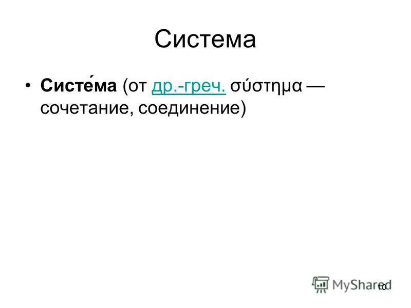 10 Система Систе́ма (от др.-греч. σύστημα сочетание, соединение) др.-греч.