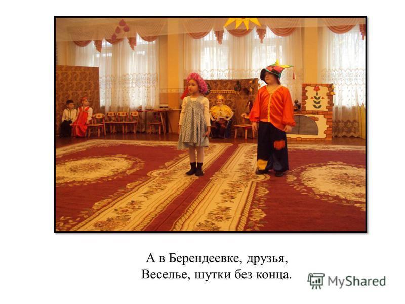 А в Берендеевке, друзья, Веселье, шутки без конца.