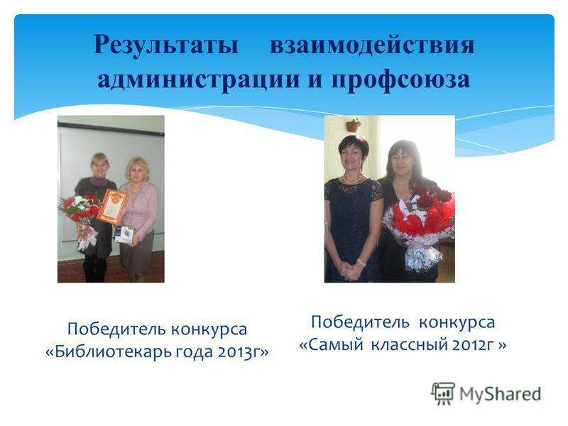 Результаты взаимодействия администрации и профсоюза Победитель конкурса «Библиотекарь года 2013 г» Победитель конкурса «Самый классный 2012 г »