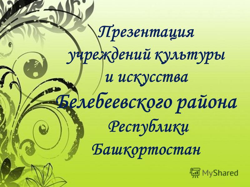 Презентация учреждений культуры и искусства Белебеевского района Республики Башкортостан