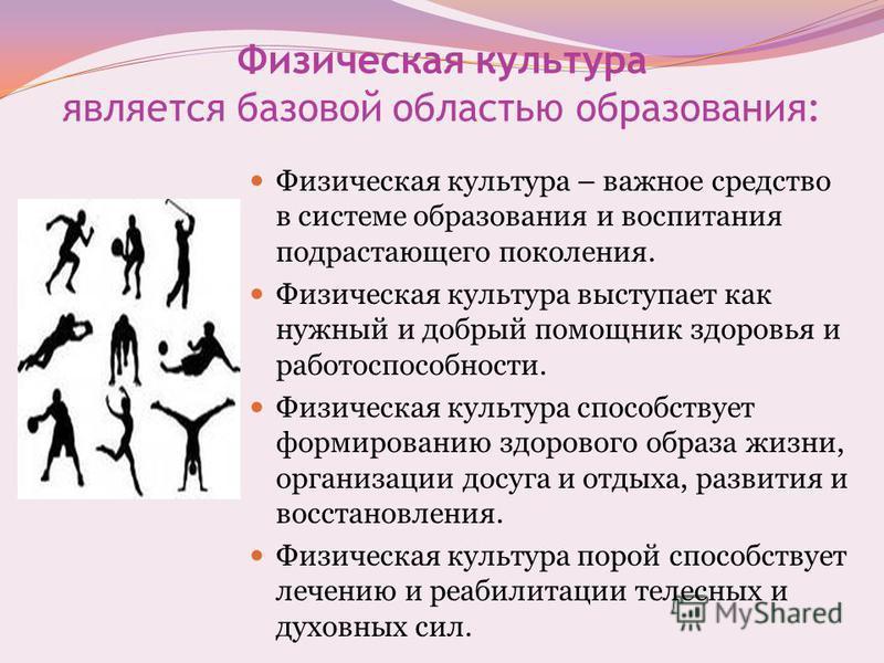 Физическая культура является базовой областью образования: Физическая культура – важное средство в системе образования и воспитания подрастающего поколения. Физическая культура выступает как нужный и добрый помощник здоровья и работоспособности. Физи