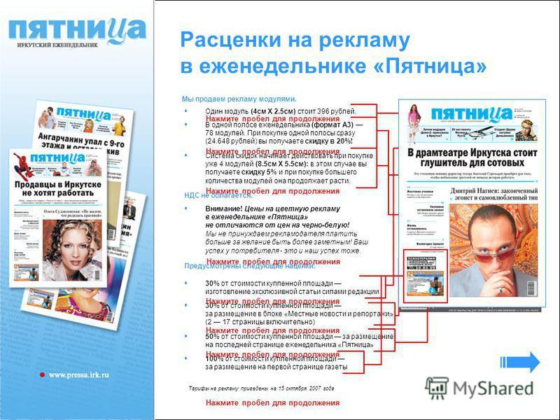 Расценки на рекламу в еженедельнике «Пятница» Мы продаем рекламу модулями. Один модуль (4 см X 2.5 см) стоит 396 рублей. В одной полосе еженедельника (формат А3) 78 модулей. При покупке одной полосы сразу (24.648 рублей) вы получаете скидку в 20%! Си