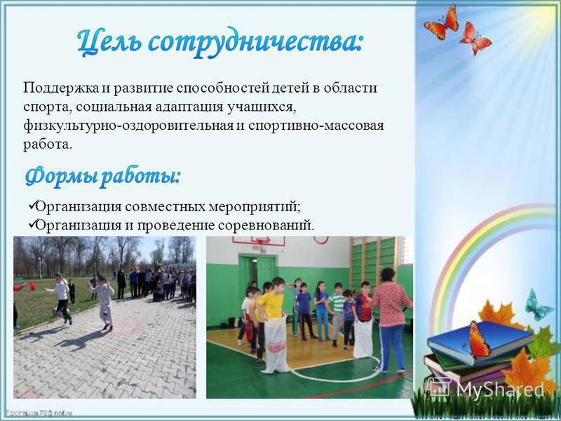 Организация совместных мероприятий; Организация и проведение соревнований. Поддержка и развитие способностей детей в области спорта, социальная адаптация учащихся, физкультурно-оздоровительная и спортивно-массовая работа.