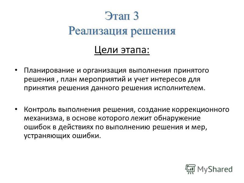 Этап 3 Реализация решения Цели этапа: Планирование и организация выполнения принятого решения, план мероприятий и учет интересов для принятия решения данного решения исполнителем. Контроль выполнения решения, создание коррекционного механизма, в осно