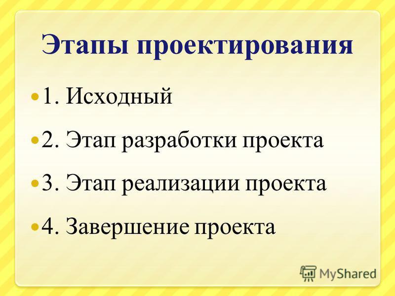 Этапы проектирования 1. Исходный 2. Этап разработки проекта 3. Этап реализации проекта 4. Завершение проекта