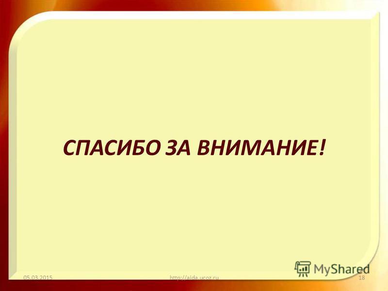СПАСИБО ЗА ВНИМАНИЕ! 05.03.2015http://aida.ucoz.ru18
