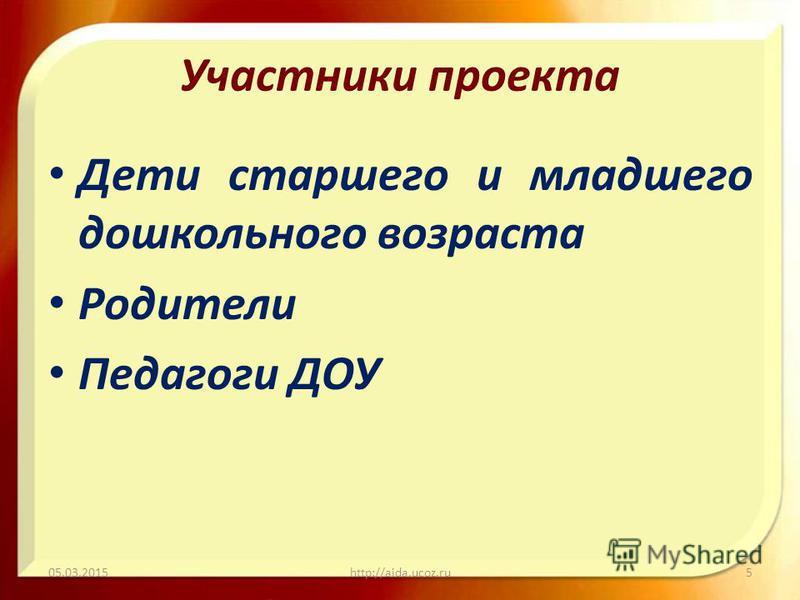 Участники проекта Дети старшего и младшего дошкольного возраста Родители Педагоги ДОУ 05.03.2015http://aida.ucoz.ru5