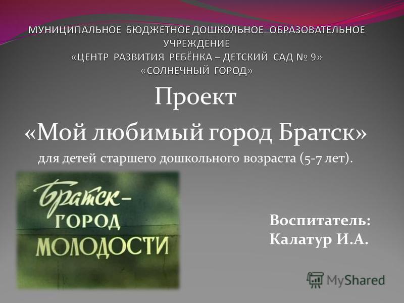 Проект «Мой любимый город Братск» для детей старшего дошкольного возраста (5-7 лет). Воспитатель: Калатур И.А.