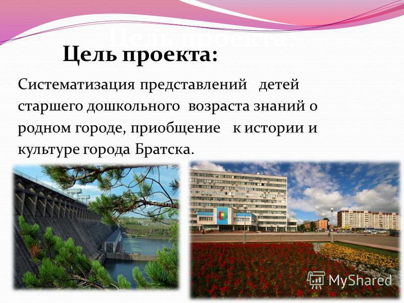 Цель проекта: Систематизация представлений детей старшего дошкольного возраста знаний о родном городе, приобщение к истории и культуре города Братска.