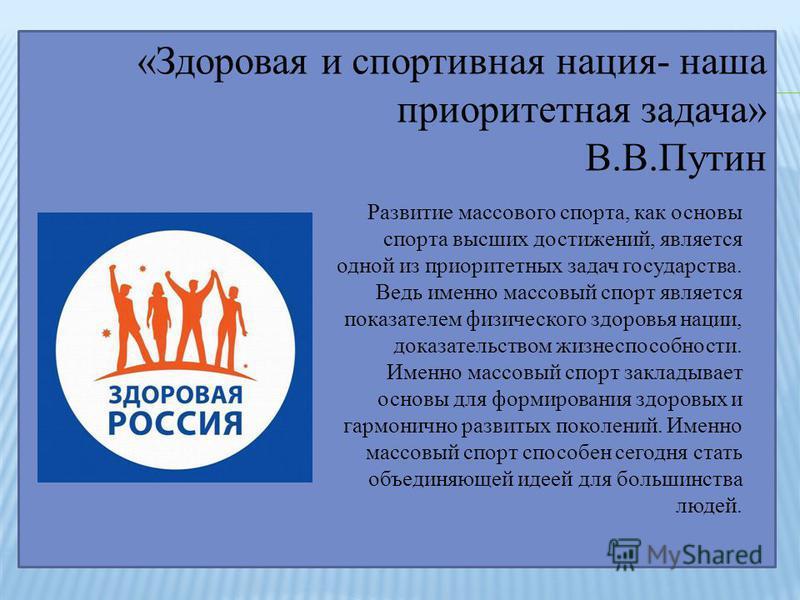 «Здоровая и спортивная нация- наша приоритетная задача» В.В.Путин Развитие массового спорта, как основы спорта высших достижений, является одной из приоритетных задач государства. Ведь именно массовый спорт является показателем физического здоровья н