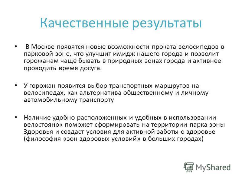 Качественные результаты В Москве появятся новые возможности проката велосипедов в парковой зоне, что улучшит имидж нашего города и позволит горожанам чаще бывать в природных зонах города и активнее проводить время досуга. У горожан появится выбор тра