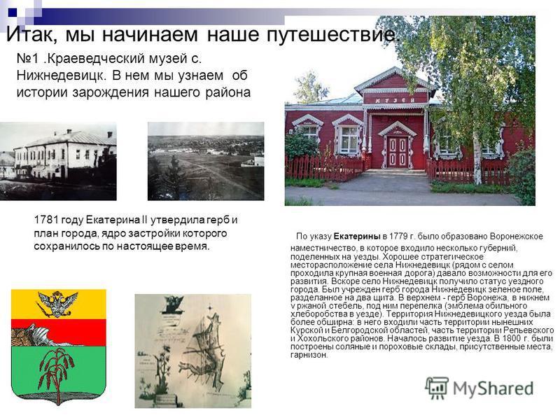 По указу Екатерины в 1779 г. было образовано Воронежское наместничество, в которое входило несколько губерний, поделенных на уезды. Хорошее стратегическое месторасположение села Нижнедевицк (рядом с селом проходила крупная военная дорога) давало возм