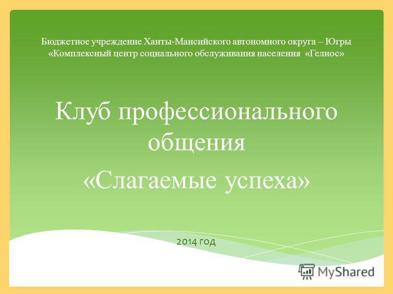 Бюджетное учреждение Ханты-Мансийского автономного округа – Югры «Комплексный центр социального обслуживания населения «Гелиос» Клуб профессионального общения «Слагаемые успеха» 2014 год